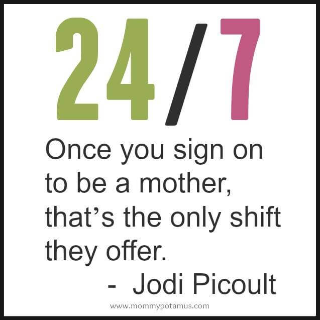 24/7 - Once you sign on to be a mother, that's the only shift they offer. ~ Jodi Picoult #motherhoodquotes #parentingquotes